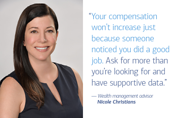"On the left of slide 2 is a photo of wealth management advisor Nicole Christians. On the right is a quote that reads: ""Your compensation won't increase just because someone noticed you did a good job. Ask for more than you're looking for and have supportive data."" — Wealth management advisor Nicole Christians"